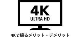 今、4Kで撮るメリットとデメリット
